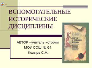 ВСПОМОГАТЕЛЬНЫЕ ИСТОРИЧЕСКИЕ ДИСЦИПЛИНЫ АВТОР –учитель истории МОУ СОШ № 64 К