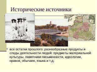 Исторические источники все остатки прошлого: разнообразные продукты и следы д
