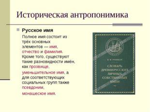 Историческая антропонимика Русское имя Полное имя состоит из трёх основных эл