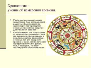 Хронология – учение об измерении времени. Различаютастрономическую хронологи