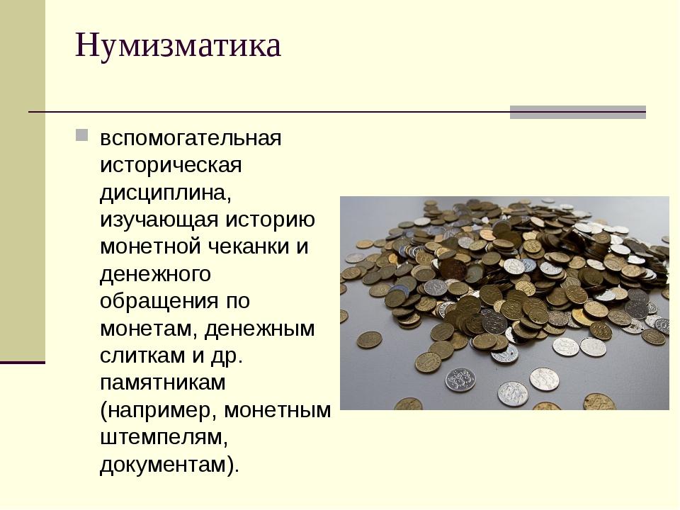 Нумизматика вспомогательная историческая дисциплина, изучающая историю монетн...