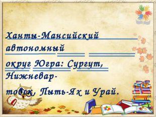 Ханты-Мансийский автономный округ Югра: Сургут, Нижневар- товск, Пыть-Ях и У