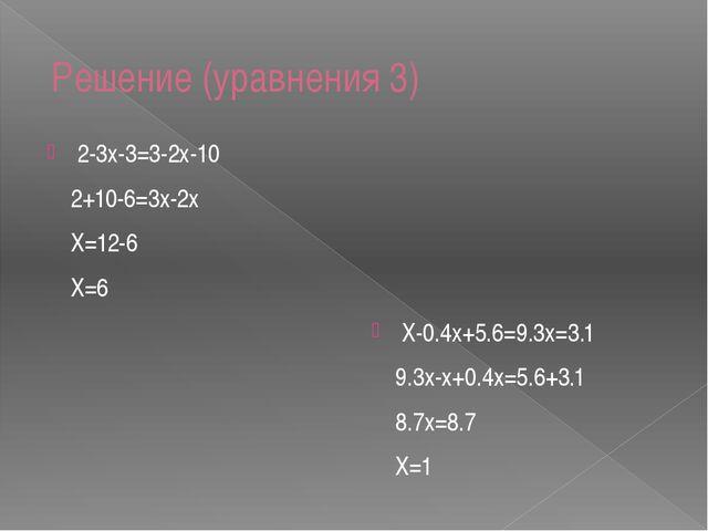 Решение (уравнения 3) 2-3х-3=3-2х-10 2+10-6=3х-2х Х=12-6 Х=6 Х-0.4х+5.6=9.3х...