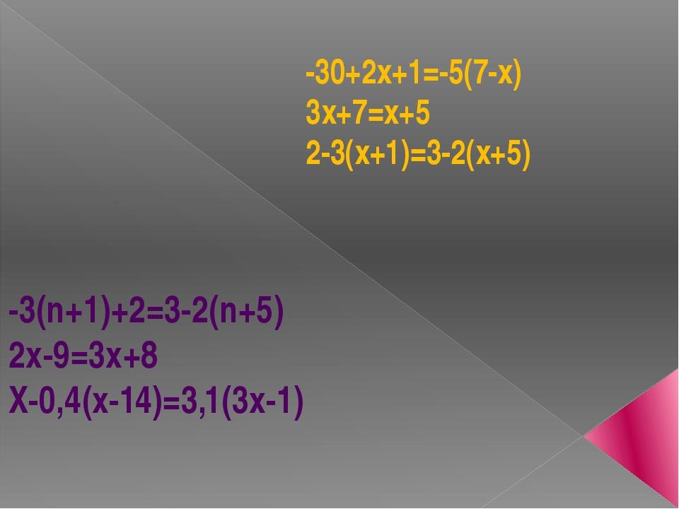 -30+2х+1=-5(7-х) 3х+7=х+5 2-3(х+1)=3-2(х+5) -3(n+1)+2=3-2(n+5) 2x-9=3x+8 X-0,...