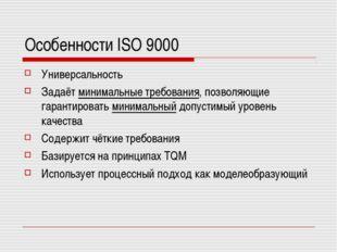 Особенности ISO 9000 Универсальность Задаёт минимальные требования, позволяющ