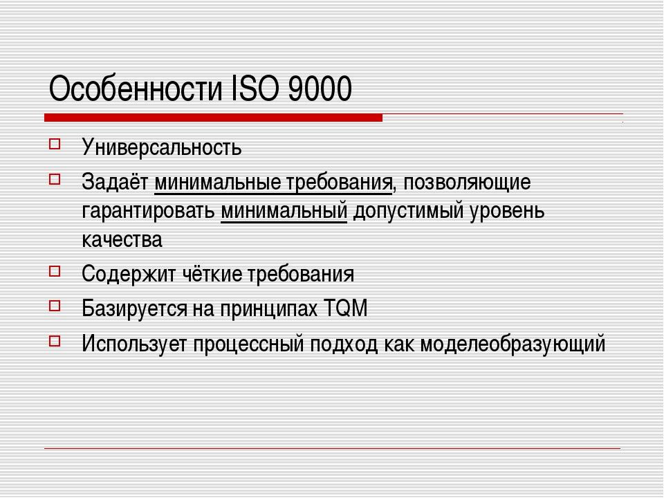 Особенности ISO 9000 Универсальность Задаёт минимальные требования, позволяющ...