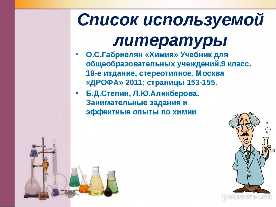 Список используемой литературы О.С.Габриелян «Химия» Учебник для общеобразова...