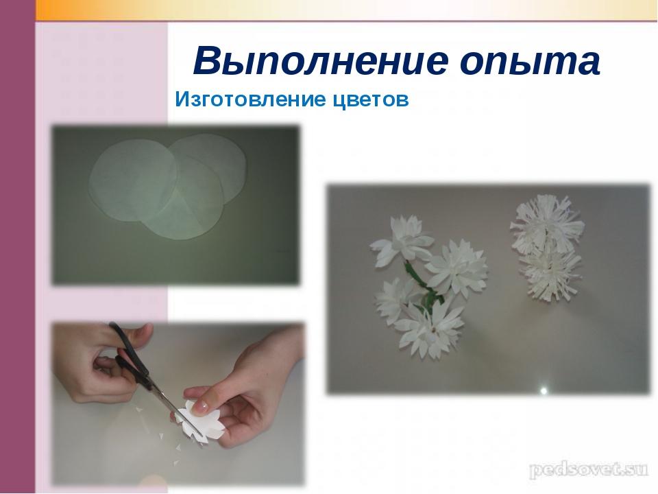 Выполнение опыта Изготовление цветов