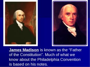 "James Madison is known as the ""Father of the Constitution"". Much of what we k"