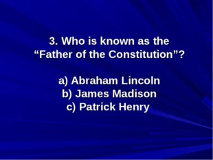 "3. Who is known as the ""Father of the Constitution""? a) Abraham Lincoln b) Ja"