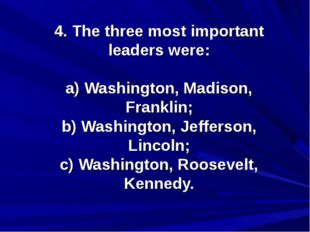 4. The three most important leaders were: a) Washington, Madison, Franklin; b