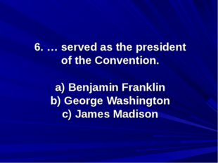 6. … served as the president of the Convention. a) Benjamin Franklin b) Georg
