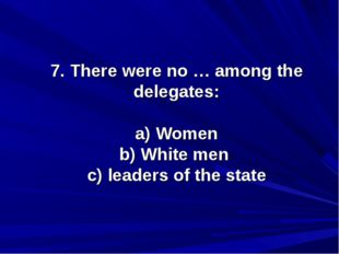 7. There were no … among the delegates: a) Women b) White men c) leaders of t