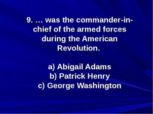 9. … was the commander-in-chief of the armed forces during the American Revol
