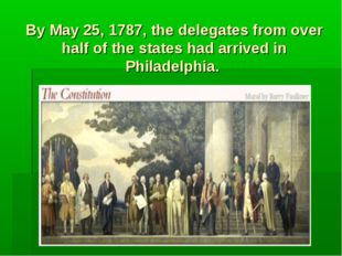 By May 25, 1787, the delegates from over half of the states had arrived in Ph