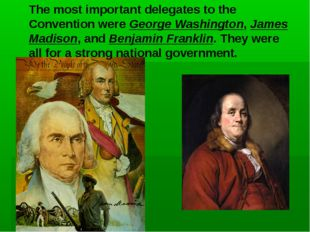 The most important delegates to the Convention were George Washington, James