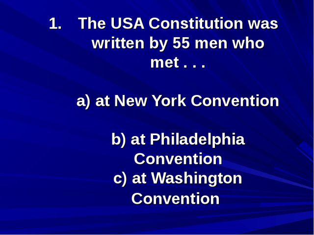 The USA Constitution was written by 55 men who met . . . a) at New York Conve...