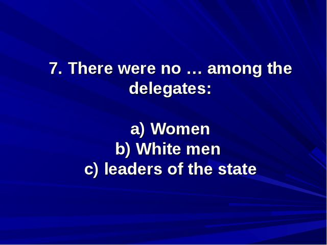 7. There were no … among the delegates: a) Women b) White men c) leaders of t...