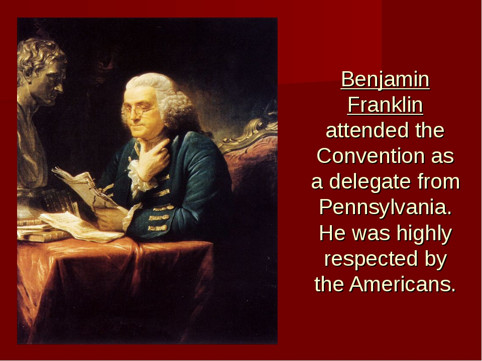 Benjamin Franklin attended the Convention as a delegate from Pennsylvania. He...