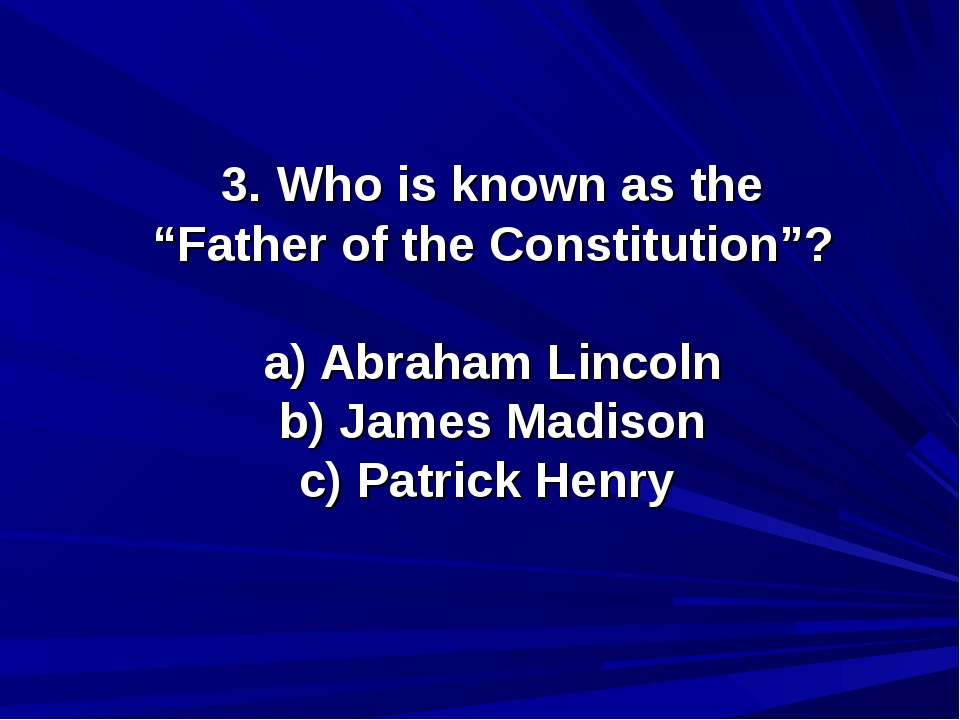 "3. Who is known as the ""Father of the Constitution""? a) Abraham Lincoln b) Ja..."