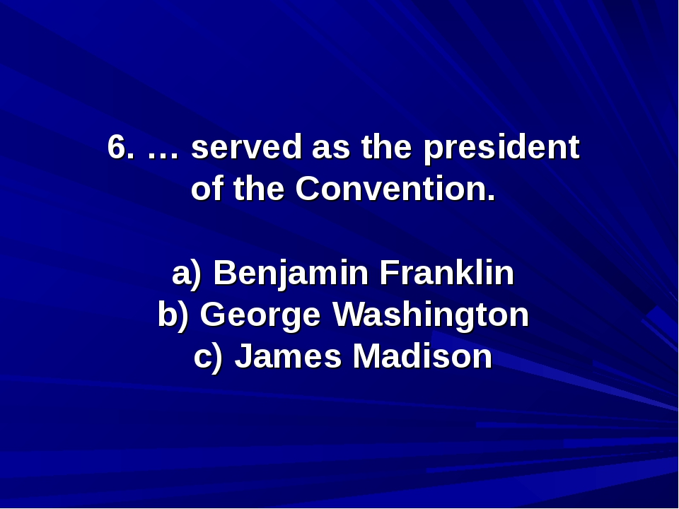 6. … served as the president of the Convention. a) Benjamin Franklin b) Georg...