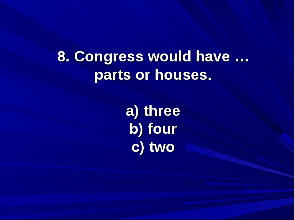 8. Congress would have … parts or houses. a) three b) four c) two