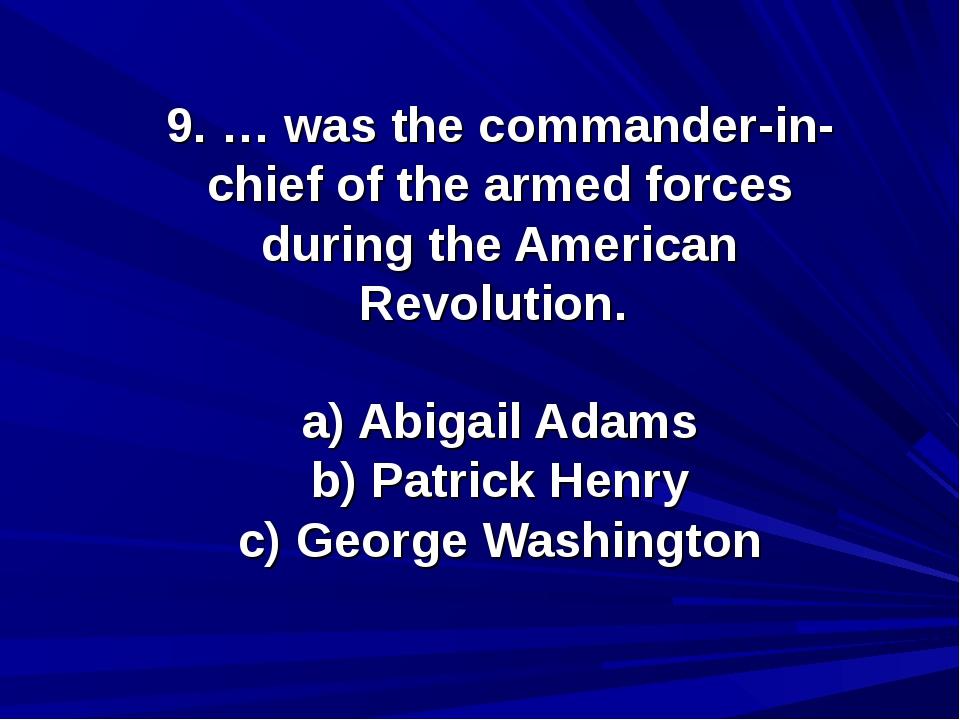 9. … was the commander-in-chief of the armed forces during the American Revol...