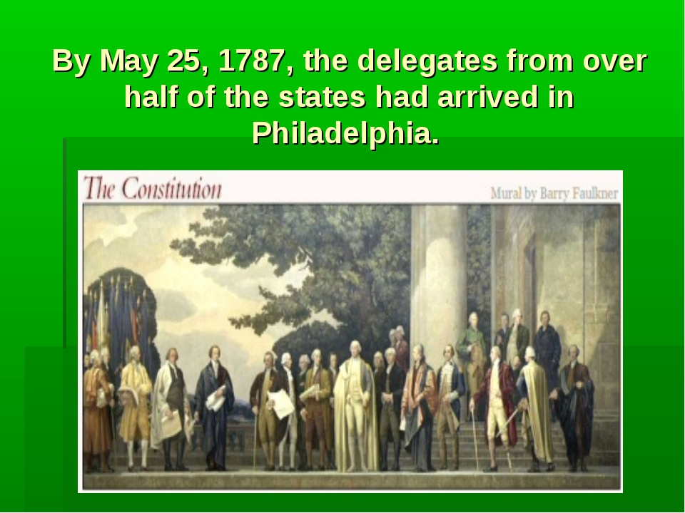 By May 25, 1787, the delegates from over half of the states had arrived in Ph...