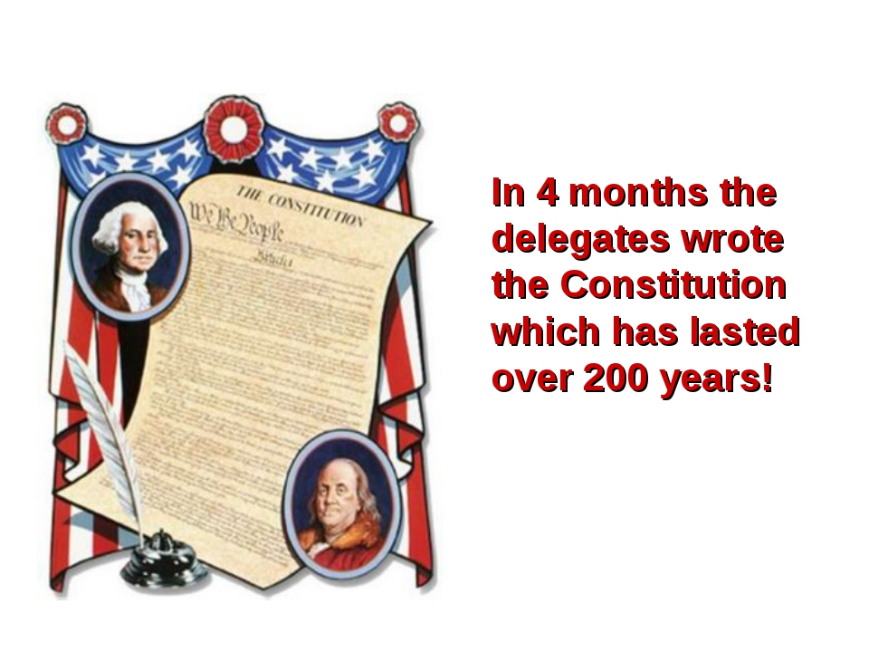 In 4 months the delegates wrote the Constitution which has lasted over 200 ye...