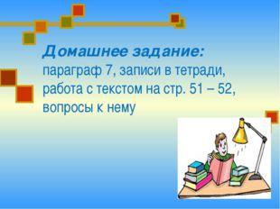 Домашнее задание: параграф 7, записи в тетради, работа с текстом на стр. 51 –