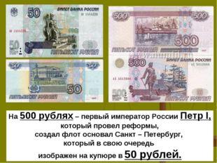 На 500 рублях – первый император России Петр I, который провел реформы, созд