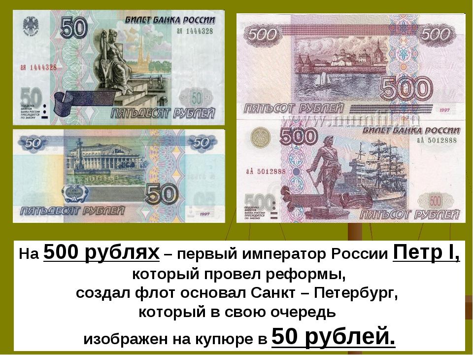 На 500 рублях – первый император России Петр I, который провел реформы, созд...