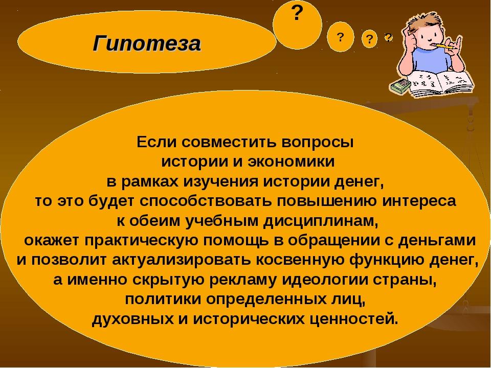 Гипотеза Если совместить вопросы истории и экономики в рамках изучения истори...