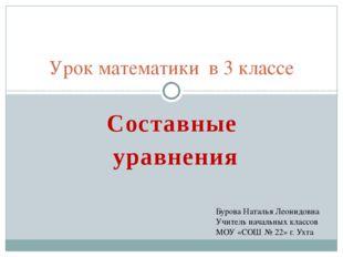 Составные уравнения Урок математики в 3 классе Бурова Наталья Леонидовна Учит