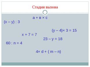 Стадия вызова а + в × с (х – у) : 3 (y – 4)× 3 = 15 х + 7 = 7 23 – у = 18 60