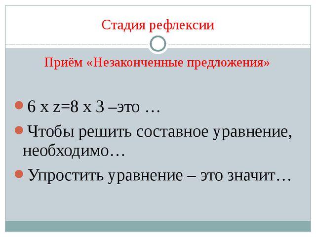Стадия рефлексии Приём «Незаконченные предложения» 6 х z=8 х 3 –это … Чтобы р...