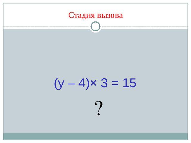 Стадия вызова (y – 4)× 3 = 15 ?