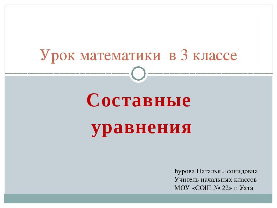 Составные уравнения Урок математики в 3 классе Бурова Наталья Леонидовна Учит...