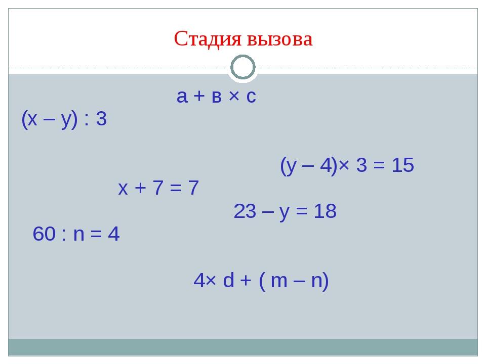 Стадия вызова а + в × с (х – у) : 3 (y – 4)× 3 = 15 х + 7 = 7 23 – у = 18 60...
