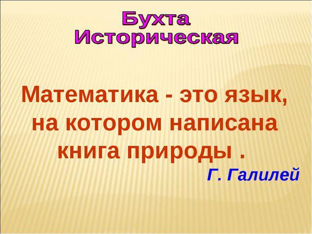 Математика - это язык, на котором написана книга природы . Г. Галилей