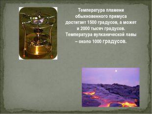 Температура пламени обыкновенного примуса достигает 1500 градусов, а может и