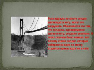 Рота идущих по мосту солдат, шагающих в ногу, могут его разрушить. Объясняетс