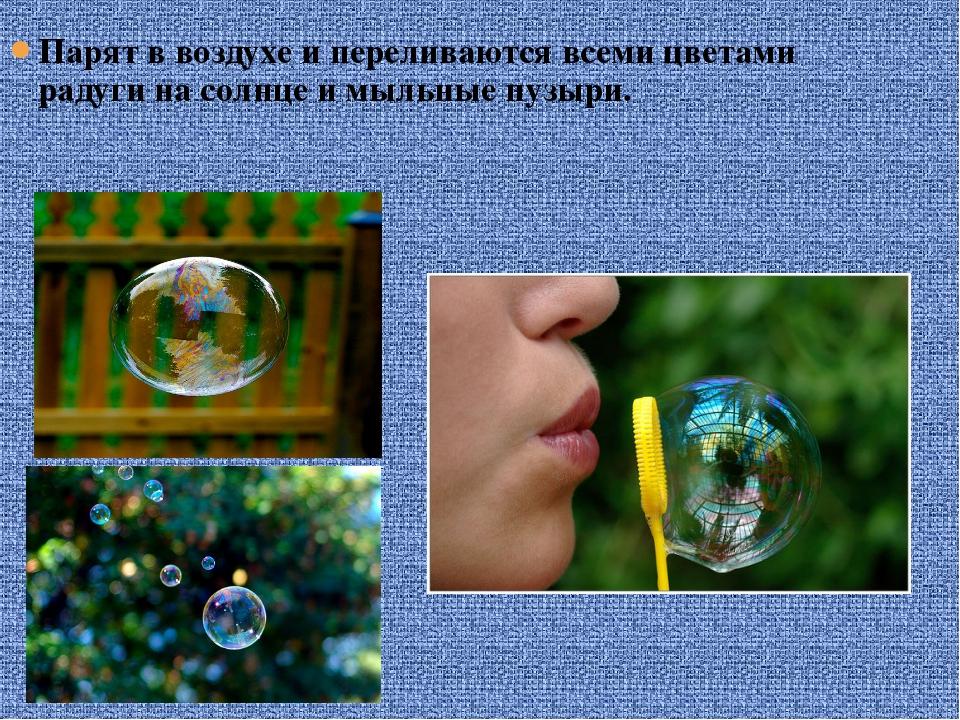 Парят в воздухе и переливаются всеми цветами радуги на солнце и мыльные пузыри.