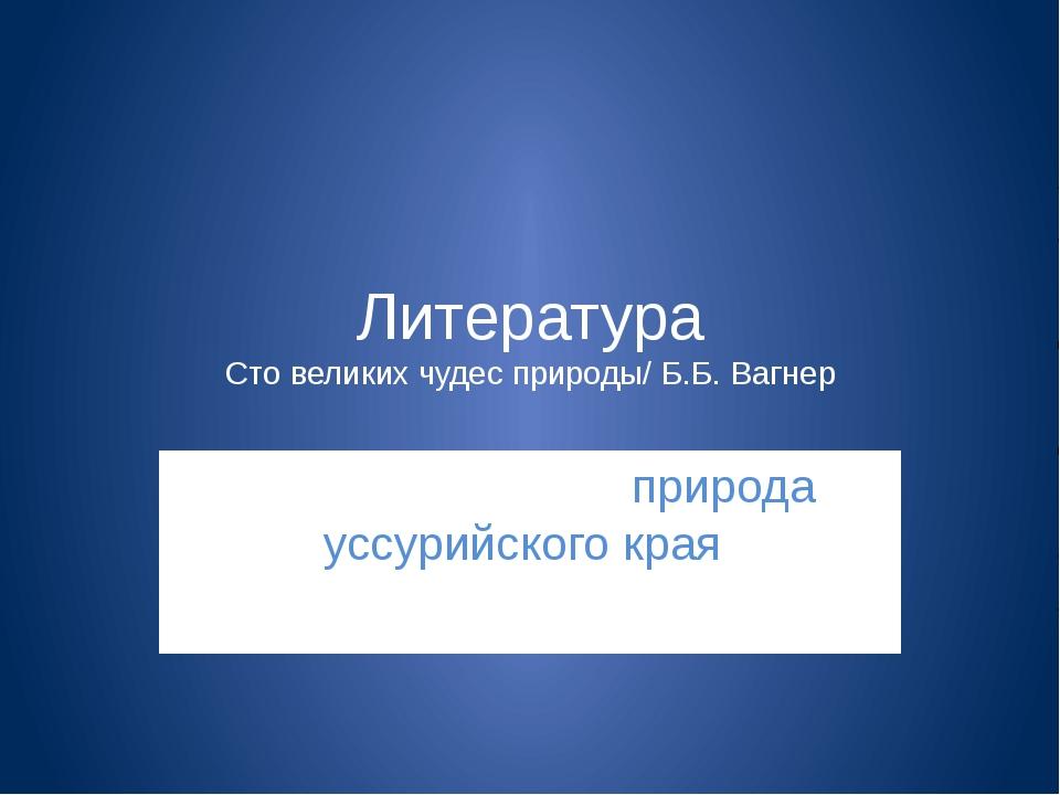 Литература Сто великих чудес природы/ Б.Б. Вагнер images.yandex.ru природа ус...
