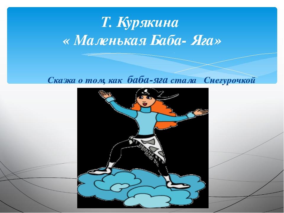 Т. Курякина « Маленькая Баба- Яга» Сказка о том, как баба-яга стала Снегурочкой