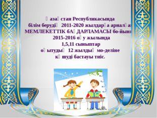 Қазақстан Республикасында білім берудің 2011-2020 жылдарға арналған МЕМЛЕКЕ