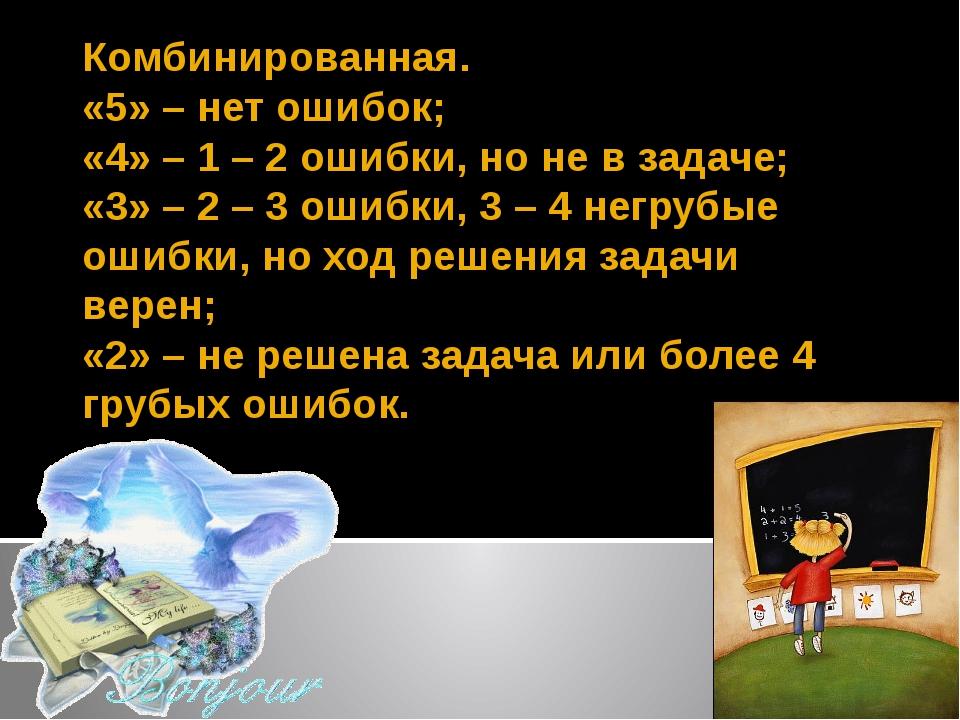 Комбинированная. «5» – нет ошибок; «4» – 1 – 2 ошибки, но не в задаче; «3» –...