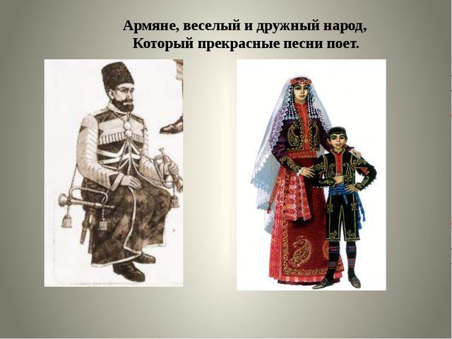 Армяне, веселый и дружный народ, Который прекрасные песни поет.