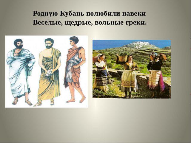 Родную Кубань полюбили навеки Веселые, щедрые, вольные греки.