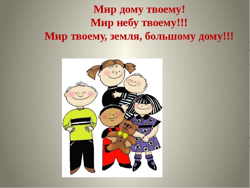 Мир дому твоему! Мир небу твоему!!! Мир твоему, земля, большому дому!!!